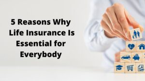 5 Reasons Why Life Insurance Is Essential for Everybody