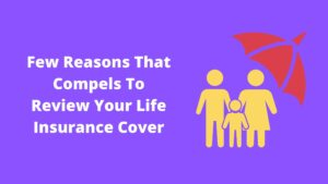 Few Reasons That Compels To Review Your Life Insurance Cover